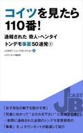 J-CASTニュースセレクション29『コイツを見たら110番! 通報された奇人・ヘンタイ トンデモ事案50連発(1)』
