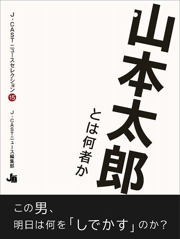 J-CASTニュースセレクション15『山本太郎とは何者か』