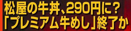 「松屋」牛丼290円に逆戻り? 「プレミアム牛めし」は終了なのか