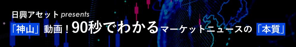 日興アセット presents 「神山」動画!90秒でわかるマーケットニュースの「本質」