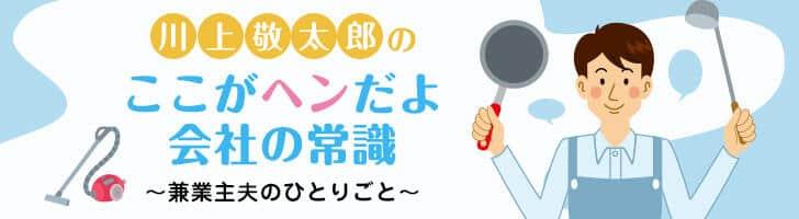 川上敬太郎の ここがヘンだよ会社の常識 ~兼業主夫のひとりごと