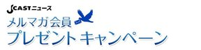 J-CASTニュース メルマガ会員プレゼントキャンペーン 7月7日~7月28日※このキャンペーンは終了いたしました。