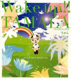 『Wake up!! TAMALA みんながいるから、あたちはいるの』