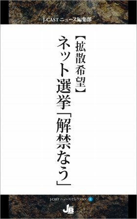 『【拡散希望】ネット選挙「解禁なう」』(J-CASTニュース編集部著、ジェイ・キャスト)