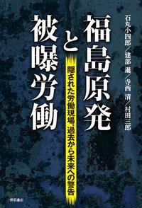 『福島原発と被曝労働』(石丸小四郎ら著、明石書房)