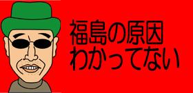 福島の原因わかってない