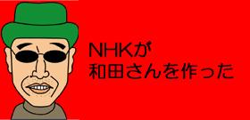 NHKが和田さんを作った